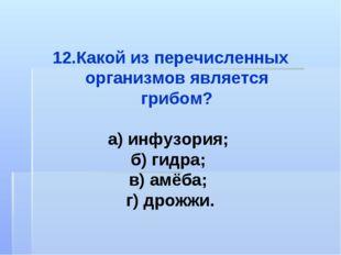 Какой из перечисленных организмов является грибом? а) инфузория; б) гидра; в)