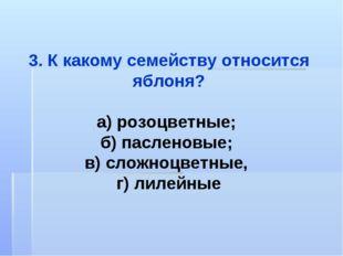 3. К какому семейству относится яблоня? а) розоцветные; б) пасленовые; в) сло