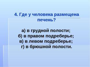 4. Где у человека размещена печень? а) в грудной полости; б) в правом подребе