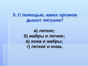 5. С помощью, каких органов дышит лягушка? а) легкие; б) жабры и легкие; в) к