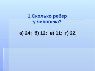 Сколько ребер у человека? а) 24; б) 12; в) 11; г) 22.