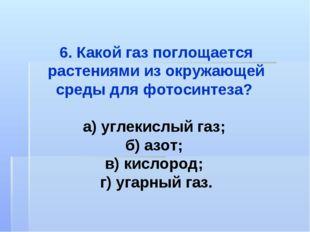 6. Какой газ поглощается растениями из окружающей среды для фотосинтеза? а) у