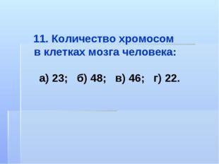 11. Количество хромосом в клетках мозга человека: а) 23; б) 48; в) 46; г) 22.