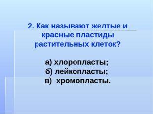 2. Как называют желтые и красные пластиды растительных клеток? а) хлоропласты