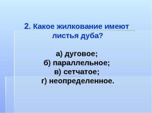 2. Какое жилкование имеют листья дуба? а) дуговое; б) параллельное; в) сетчат
