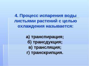 4. Процесс испарения воды листьями растений с целью охлаждения называется: а)