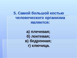 5. Самой большой костью человеческого организма является: а) плечевая; б) лок