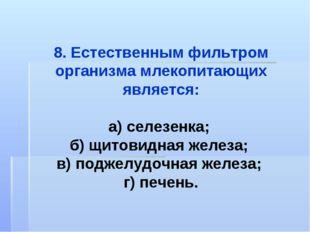 8. Естественным фильтром организма млекопитающих является: а) селезенка; б) щ