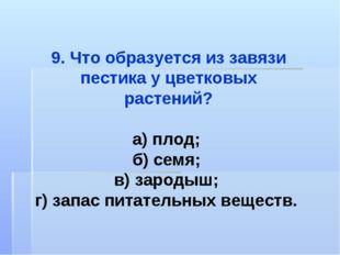 9. Что образуется из завязи пестика у цветковых растений? а) плод; б) семя; в