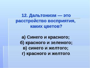 12. Дальтонизм — это расстройство восприятия, каких цветов? а) Синего и красн