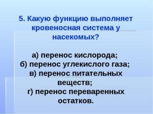 5. Какую функцию выполняет кровеносная система у насекомых? а) перенос кислор