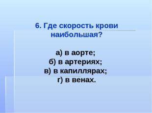 6. Где скорость крови наибольшая? а) в аорте; б) в артериях; в) в капиллярах;