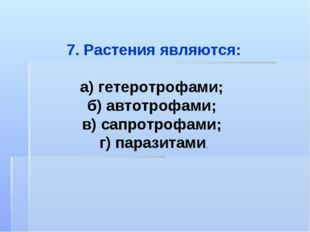 7. Растения являются: а) гетеротрофами; б) автотрофами; в) сапротрофами; г) п