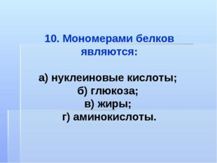 10. Мономерами белков являются: а) нуклеиновые кислоты; б) глюкоза; в) жиры;