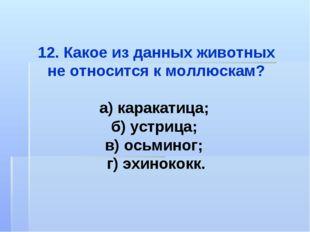 12. Какое из данных животных не относится к моллюскам? а) каракатица; б) устр