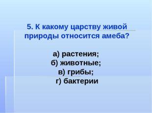 5. К какому царству живой природы относится амеба? а) растения; б) животные;