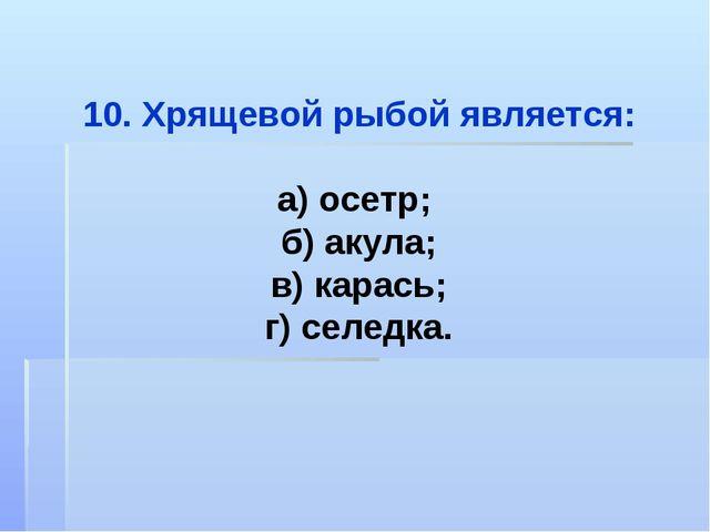 Хрящевой рыбой является: а) осетр; б) акула; в) карась; г) селедка.