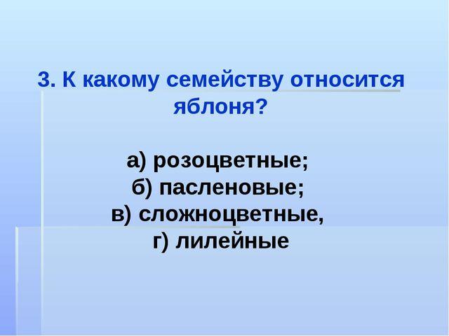 3. К какому семейству относится яблоня? а) розоцветные; б) пасленовые; в) сло...