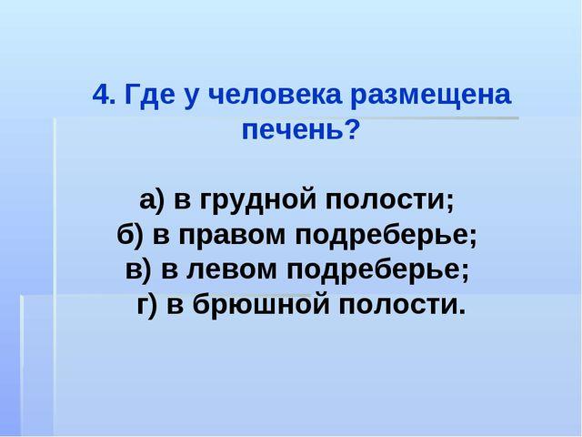 4. Где у человека размещена печень? а) в грудной полости; б) в правом подребе...