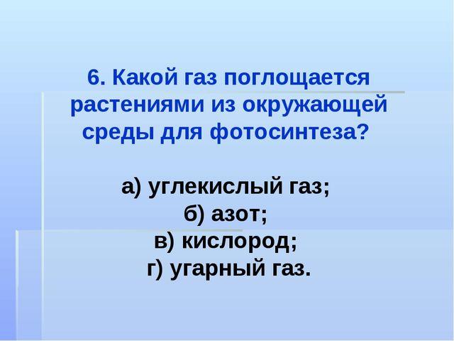 6. Какой газ поглощается растениями из окружающей среды для фотосинтеза? а) у...