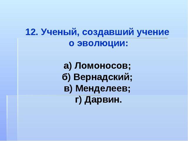 12. Ученый, создавший учение о эволюции: а) Ломоносов; б) Вернадский; в) Менд...