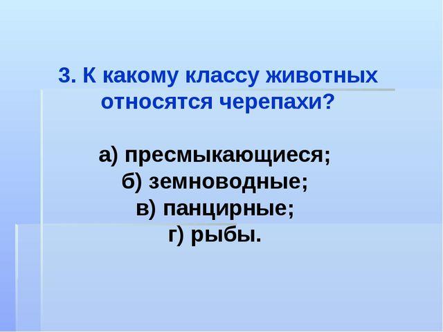 3. К какому классу животных относятся черепахи? а) пресмыкающиеся; б) земново...