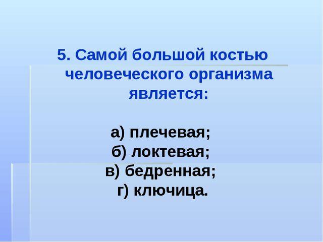 5. Самой большой костью человеческого организма является: а) плечевая; б) лок...