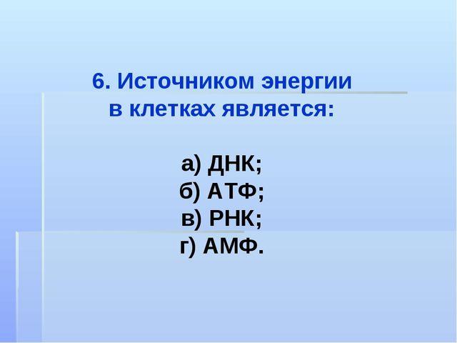 6. Источником энергии в клетках является: а) ДНК; б) АТФ; в) РНК; г) АМФ.
