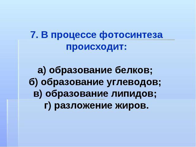 7. В процессе фотосинтеза происходит: а) образование белков; б) образование у...