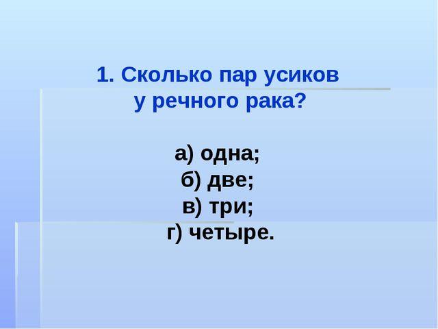 1. Сколько пар усиков у речного рака? а) одна; б) две; в) три; г) четыре.