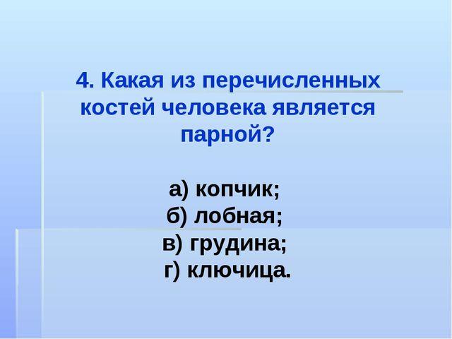 4. Какая из перечисленных костей человека является парной? а) копчик; б) лобн...