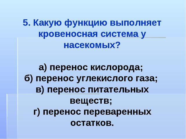 5. Какую функцию выполняет кровеносная система у насекомых? а) перенос кислор...