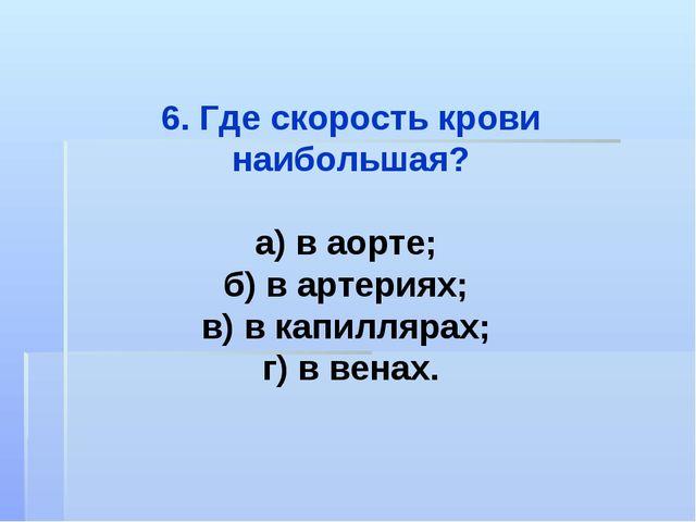 6. Где скорость крови наибольшая? а) в аорте; б) в артериях; в) в капиллярах;...