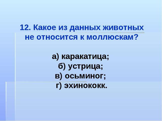 12. Какое из данных животных не относится к моллюскам? а) каракатица; б) устр...