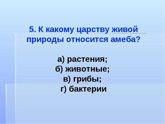 5. К какому царству живой природы относится амеба? а) растения; б) животные;...