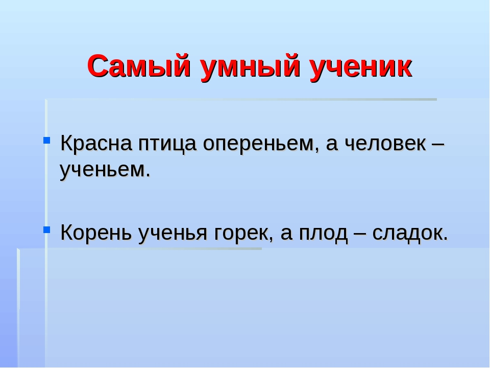 Самый умный ученик Красна птица опереньем, а человек – ученьем. Корень ученья...