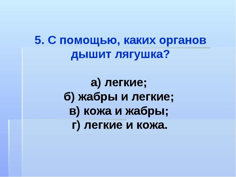 5. С помощью, каких органов дышит лягушка? а) легкие; б) жабры и легкие; в) к...