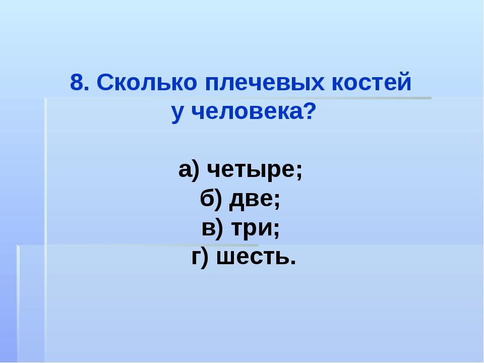 8. Сколько плечевых костей у человека? а) четыре; б) две; в) три; г) шесть.