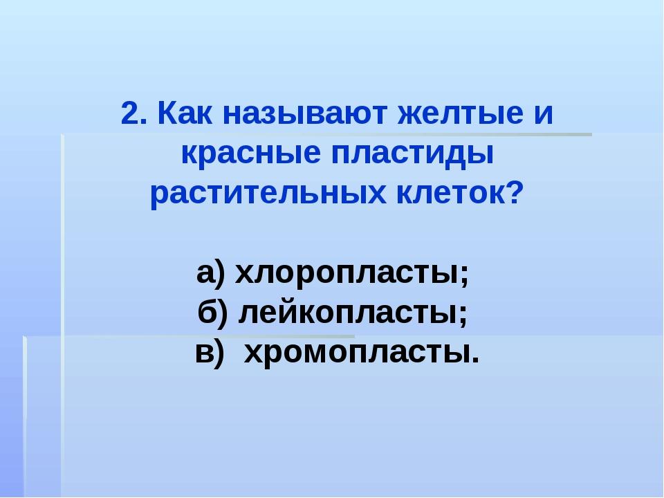 2. Как называют желтые и красные пластиды растительных клеток? а) хлоропласты...