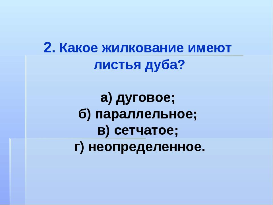 2. Какое жилкование имеют листья дуба? а) дуговое; б) параллельное; в) сетчат...