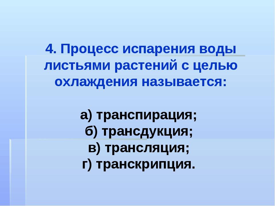4. Процесс испарения воды листьями растений с целью охлаждения называется: а)...