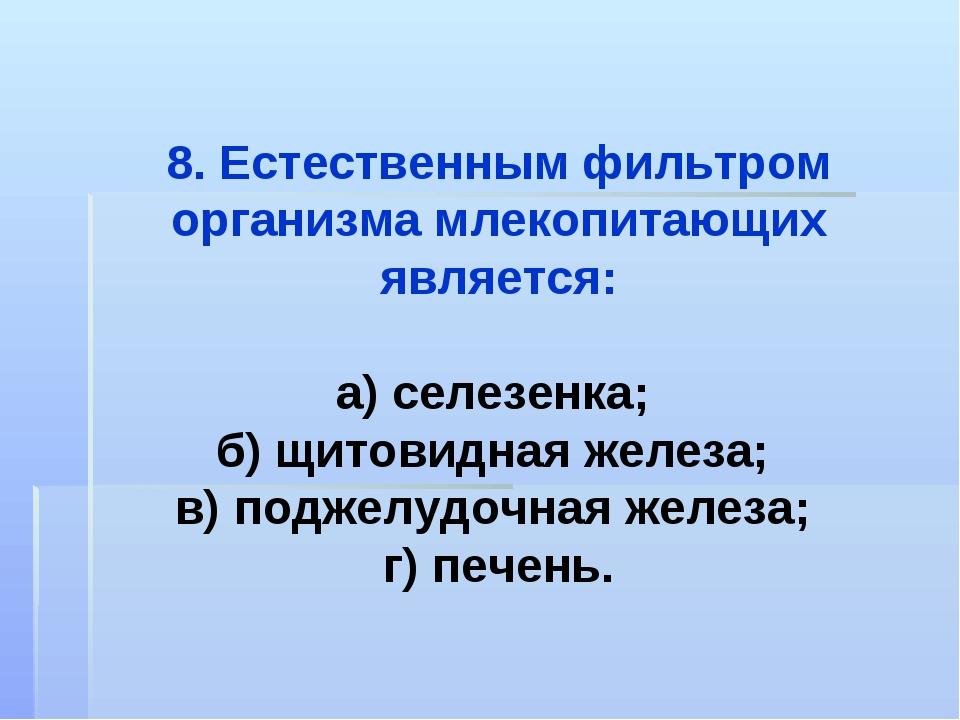 8. Естественным фильтром организма млекопитающих является: а) селезенка; б) щ...