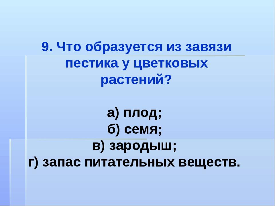 9. Что образуется из завязи пестика у цветковых растений? а) плод; б) семя; в...