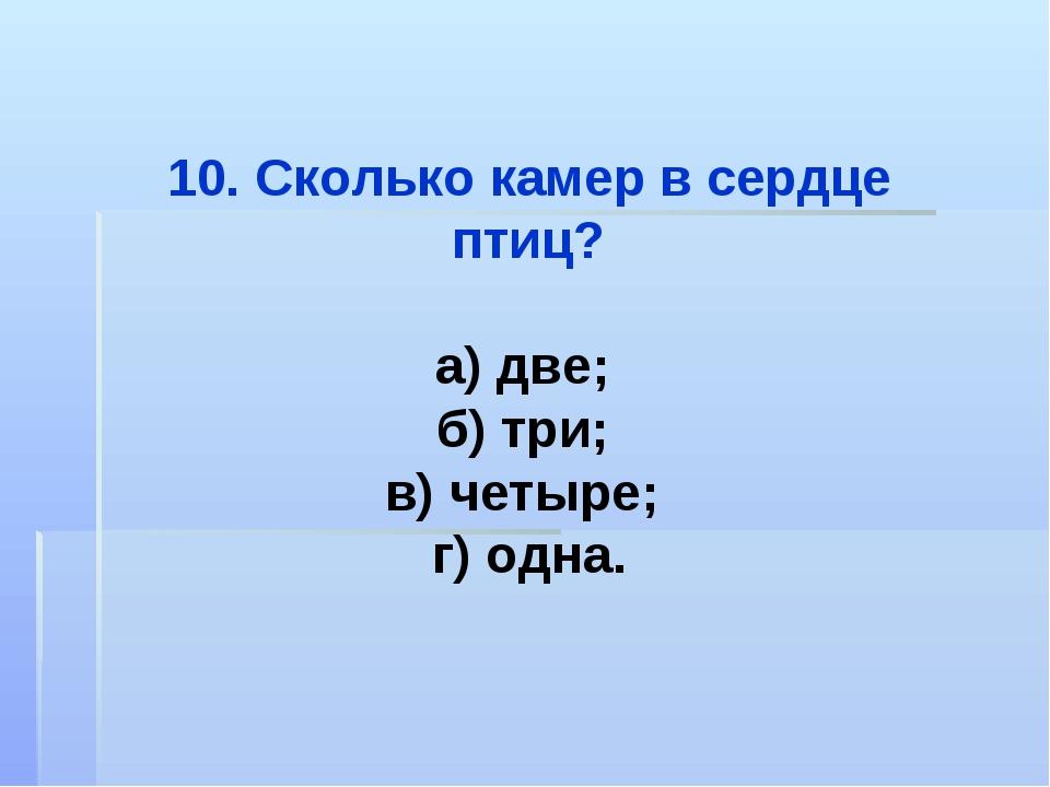 10. Сколько камер в сердце птиц? а) две; б) три; в) четыре; г) одна.