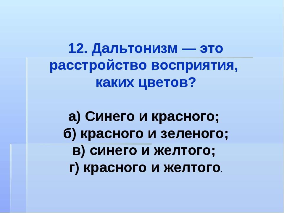 12. Дальтонизм — это расстройство восприятия, каких цветов? а) Синего и красн...