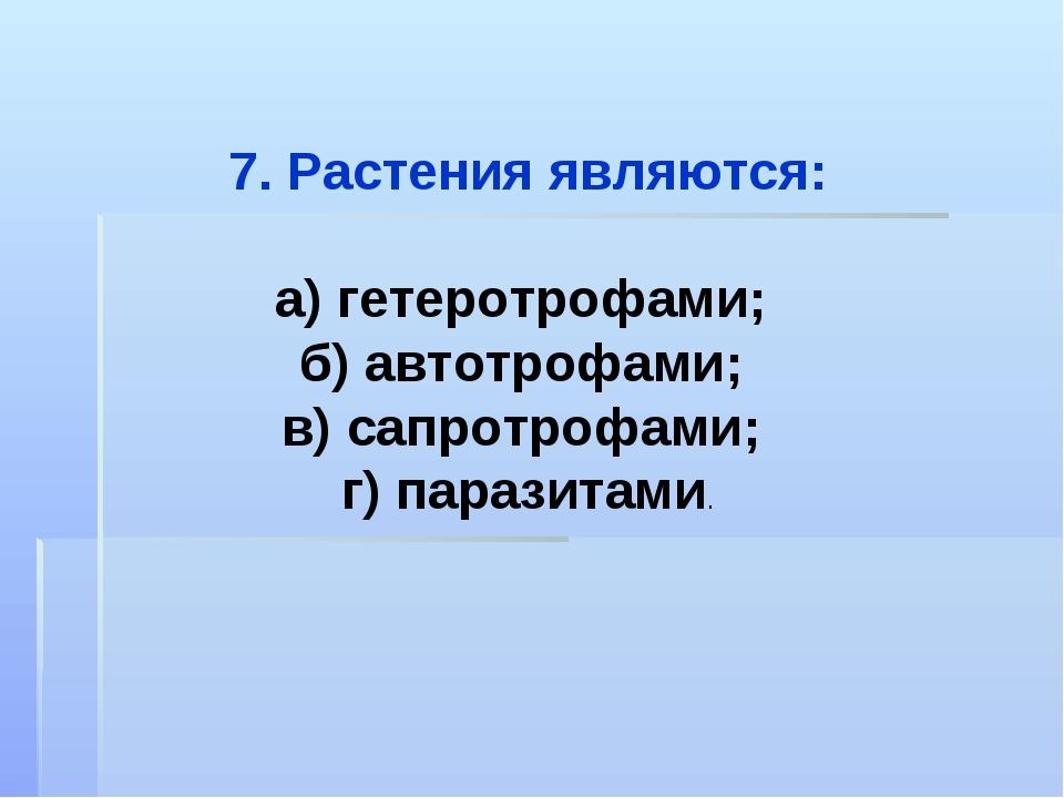 7. Растения являются: а) гетеротрофами; б) автотрофами; в) сапротрофами; г) п...