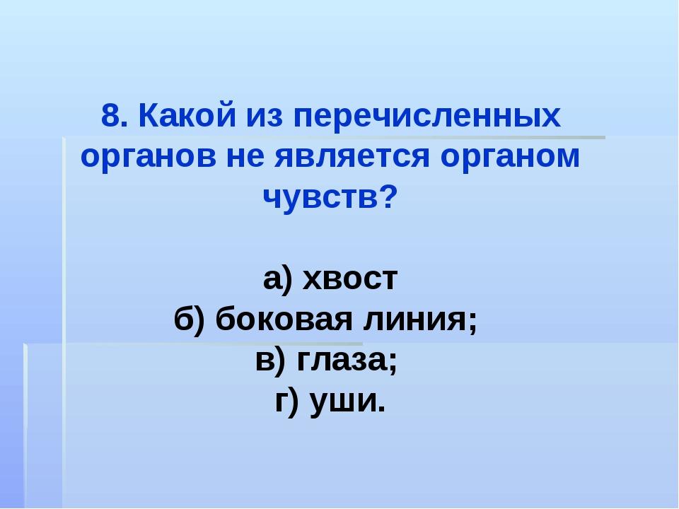 8. Какой из перечисленных органов не является органом чувств? а) хвост б) бок...