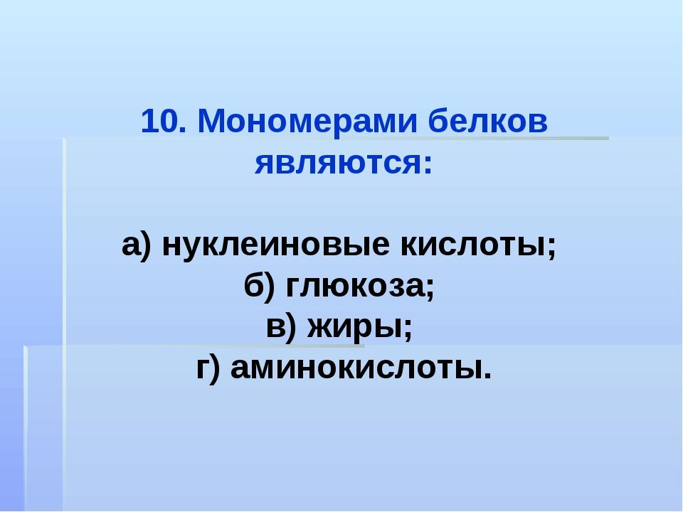 10. Мономерами белков являются: а) нуклеиновые кислоты; б) глюкоза; в) жиры;...