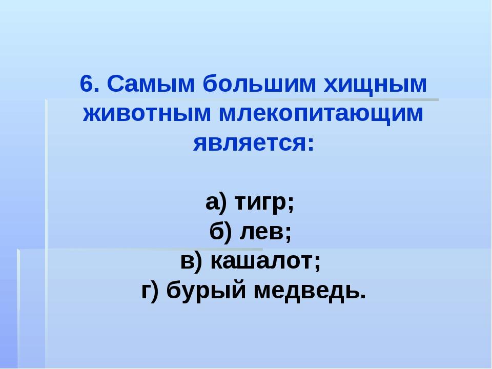 6. Самым большим хищным животным млекопитающим является: а) тигр; б) лев; в)...