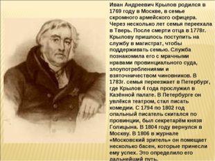 Иван Андреевич Крылов родился в 1769 году в Москве, в семье скромного армейск
